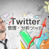Twitterの運用に役立つ管理・分析ツール